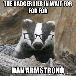 Nerdy Badger - the badger lies in wait for for for Dan Armstrong