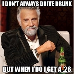 The Most Interesting Man In The World - I don't always drive drunk But when I do I get a .26