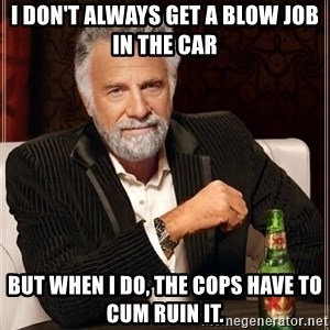The Most Interesting Man In The World - I don't always get a blow job in the car but when I do, the cops have to cum ruin it.
