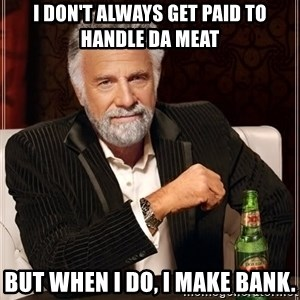 The Most Interesting Man In The World - I don't always get paid to handle da meat but when I do, I make BANK.