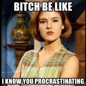 Angelica Santibañez - Bitch Be Like I Know You Procrastinating
