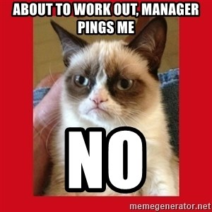 No cat - About to work out, Manager pings me NO