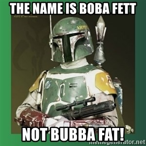 Boba Fett - the name is boba fett not bubba fat!
