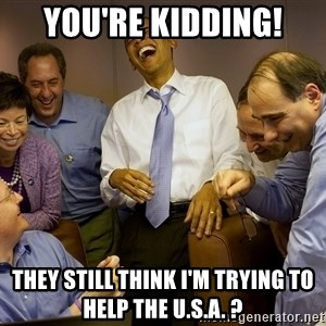 Obama laughing 2 - you're kidding! they still think i'm trying to help the U.S.A. ?