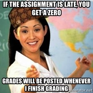 Scumbag Teacher Meme - if the assignment is late, you get a zero grades will be posted whenever i finish grading