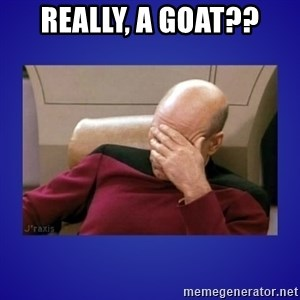 Picard facepalm  - Really, a goat??