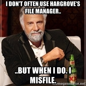 The Most Interesting Man In The World - I don't often use Hargrove's File Manager.. ..but when I do. I misfile.