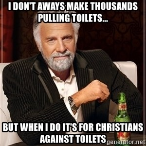 The Most Interesting Man In The World - I don't aways make thousands pulling toilets... but when i do it's for Christians Against Toilets
