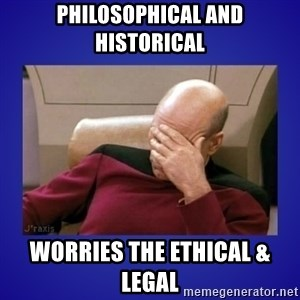 Picard facepalm  - philosophical and historical worries the ethical & legal