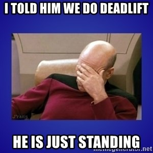 Picard facepalm  - I told him we do deadlift he is just standing
