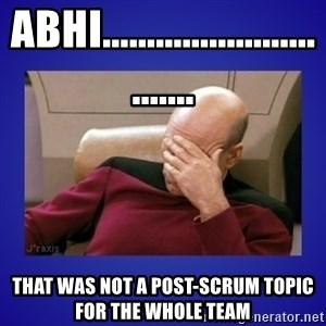 Picard facepalm  - Abhi............................... that was not a post-scrum topic for the whole team