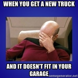 Picard facepalm  - when you get a new truck and it doesn't fit in your garage