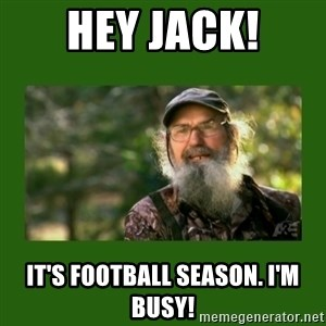 Si Robertson - Hey Jack! It's football season. I'm busy!
