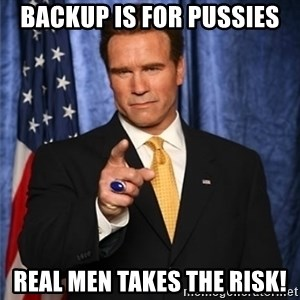arnold schwarzenegger - Backup is for pussies Real men takes the risk!