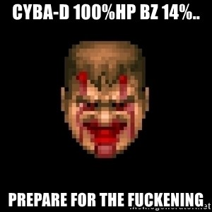 Bloody Doom Guy - Cyba-d 100%Hp Bz 14%.. Prepare for the Fuckening