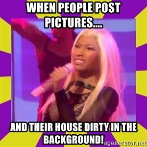 Nicki Minaj Constipation Face - WHEN PEOPLE POST PICTURES.... AND THEIR HOUSE DIRTY IN THE BACKGROUND!