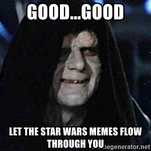 Emperor Palpatine Let it flow through you - GOOD...GOOD LET THE STAR WARS MEMES FLOW THROUGH YOU