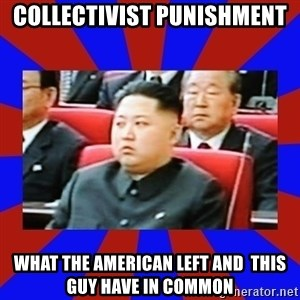 kim jong un - Collectivist punishment  What the american left and  this guy have in common