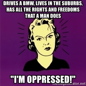 "PMS woman - drives a bmw, lives in the suburbs, has all the rights and freedoms that a man does ""I'm oppressed!"""