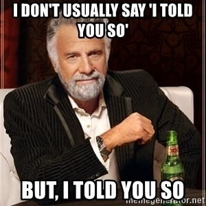 The Most Interesting Man In The World - I DON'T USUALLY SAY 'I TOLD YOU SO' BUT, I TOLD YOU SO