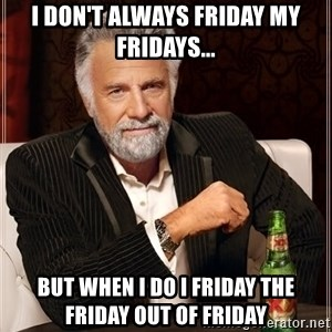 The Most Interesting Man In The World - I DON'T ALWAYS FRIDAY MY FRIDAYS... BUT WHEN I DO I FRIDAY THE FRIDAY OUT OF FRIDAY