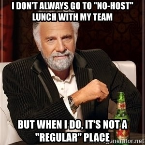 """The Most Interesting Man In The World - I DON'T ALWAYS GO TO """"no-host"""" LUNCH WITH MY TEAM BUT WHEN I DO, IT'S NOT A """"regular"""" PLACE"""