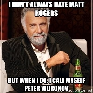 The Most Interesting Man In The World - I don't always hate Matt Rogers But when I do, I call myself Peter Woronov