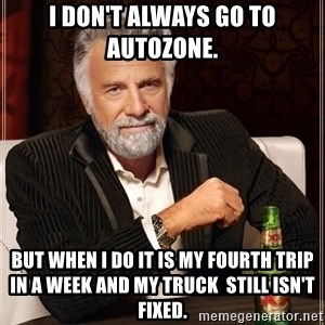 The Most Interesting Man In The World - I don't always go to Autozone. But when i do it is my fourth trip in a week and my truck  still isn't fixed.