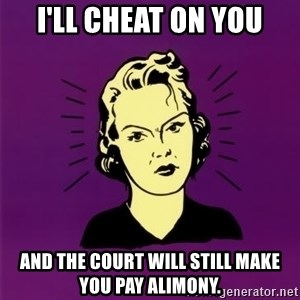 PMS woman - I'll cheat on you and the court will still make you pay alimony.