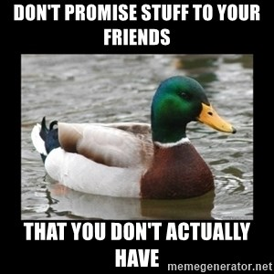 advice mallard - Don't promise stuff to your friends that you don't actually have