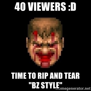 "Bloody Doom Guy - 40 Viewers :D Time to Rip and tear           ""BZ Style"""