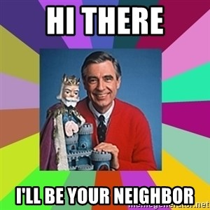 mr rogers  - Hi THERE I'LL BE YOUR NEIGHBOR