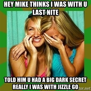 Laughing Girls  - Hey Mike Thinks I Was With U Last Nite Told Him U Had A Big Dark Secret Really I Was With Jizzle Go