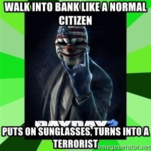 Payday 2 Logic - walk into bank like a normal citizen puts on sunglasses, turns into a terrorist