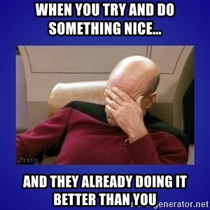 Picard facepalm  - When you try and do something nice... and they already doing it better than you