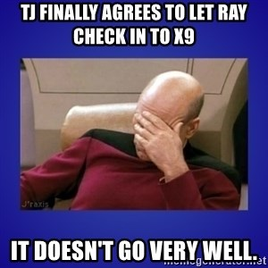 Picard facepalm  - TJ Finally agrees to let Ray check in to X9 It doesn't go very well.