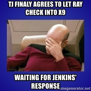 Picard facepalm  - TJ finaly agrees to let ray check into x9 Waiting for Jenkins' response