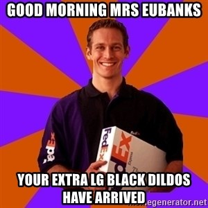 FedSex Shipping Guy - Good morning Mrs Eubanks Your extra Lg black dildos have arrived