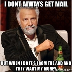 The Most Interesting Man In The World - i dont always get mail but when i do it's from the ard and they want my money