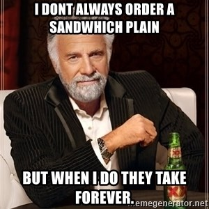 The Most Interesting Man In The World - i dont always order a sandwhich plain but when I do they take forever.