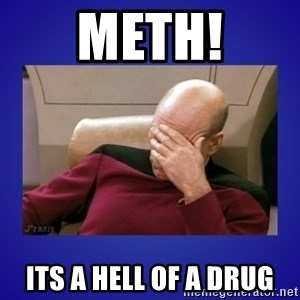 Picard facepalm  - meth! its a hell of a drug