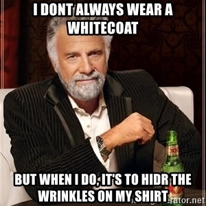 The Most Interesting Man In The World - I DONT ALWAYS WEAR A WHITECOAT BUT WHEN I DO, IT'S TO HIDR THE WRINKLES ON MY SHIRT