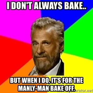 The Most Interesting Man In The World - I don't always bake.. but when I do, It's for the manly-man Bake off.