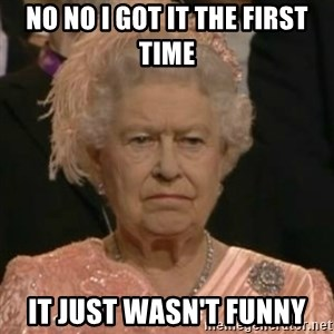Unimpressed Queen Elizabeth  - No no I got it the first time It just wasn't funny