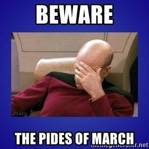 Picard facepalm  - beware the pides of march