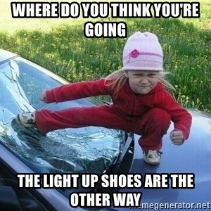 Angry Karate Girl - Where do you think you're going The light up shoes are the other way