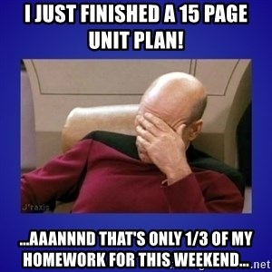 Picard facepalm  - i just finished a 15 page unit plan! ...aaannnd that's only 1/3 of my homework for this weekend...