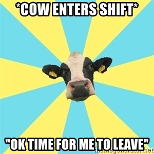 "Comparatist Cow  - *cow enters shift* ""ok time for me to leave"""
