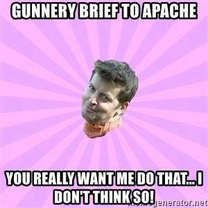 Sassy Gay Friend - Gunnery Brief to Apache You really want me do that... I don't think so!