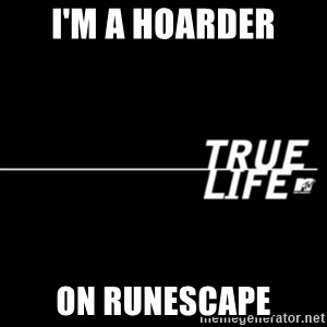 true life - I'm a hoarder on runescape